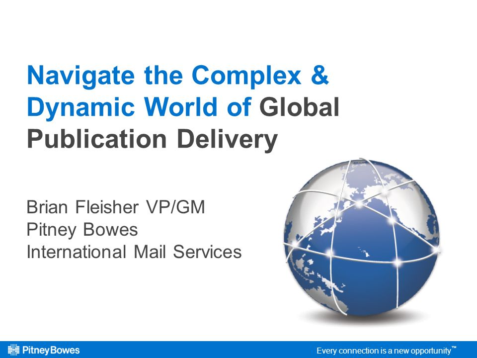 Every connection is a new opportunity Navigate the Complex & Dynamic World of Global Publication Delivery Brian Fleisher VP/GM Pitney Bowes International Mail Services Every connection is a new opportunity