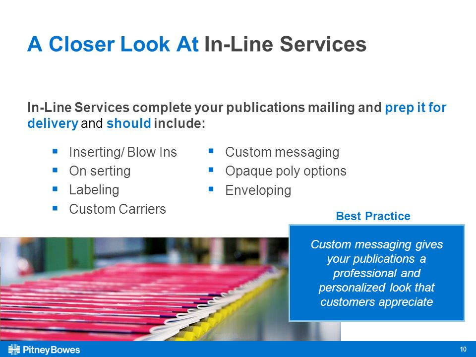 10 A Closer Look At In-Line Services In-Line Services complete your publications mailing and prep it for delivery and should include: Inserting/ Blow Ins On serting Labeling Custom Carriers Custom messaging Opaque poly options Enveloping Custom messaging gives your publications a professional and personalized look that customers appreciate Best Practice