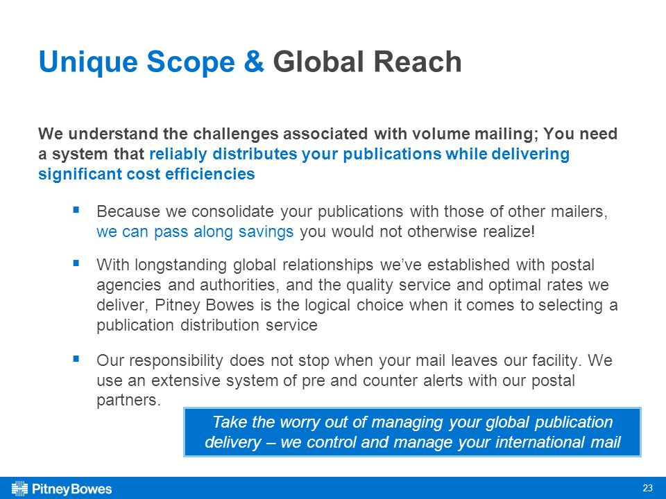23 Unique Scope & Global Reach We understand the challenges associated with volume mailing; You need a system that reliably distributes your publications while delivering significant cost efficiencies Because we consolidate your publications with those of other mailers, we can pass along savings you would not otherwise realize.