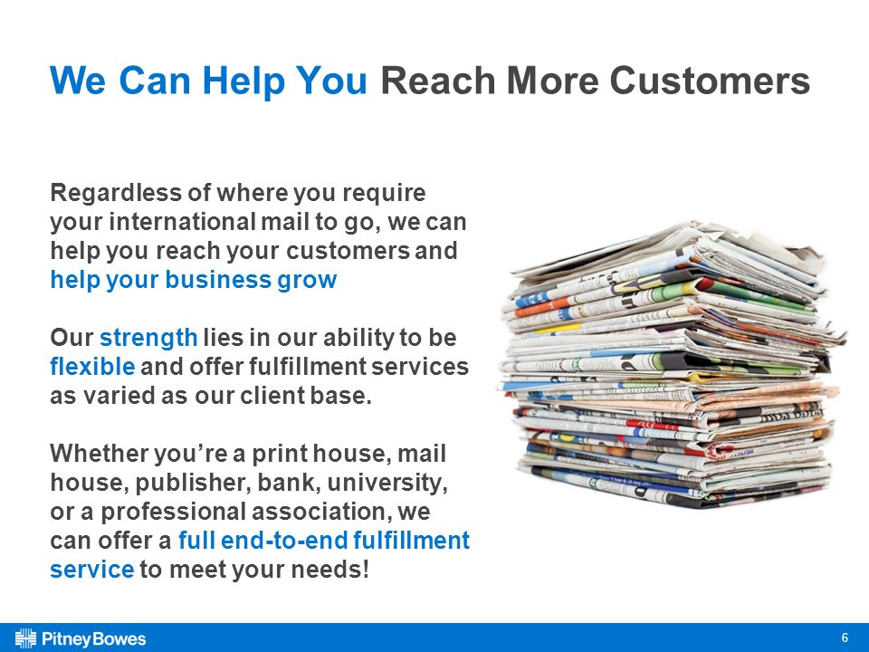 6 We Can Help You Reach More Customers Regardless of where you require your international mail to go, we can help you reach your customers and help your business grow Our strength lies in our ability to be flexible and offer fulfillment services as varied as our client base.