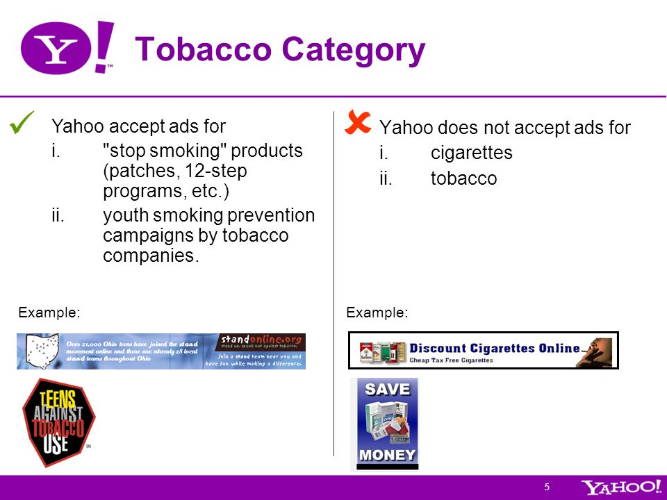 5 Tobacco Category Yahoo does not accept ads for i.cigarettes ii.tobacco Example: Yahoo accept ads for i. stop smoking products (patches, 12-step programs, etc.) ii.youth smoking prevention campaigns by tobacco companies.