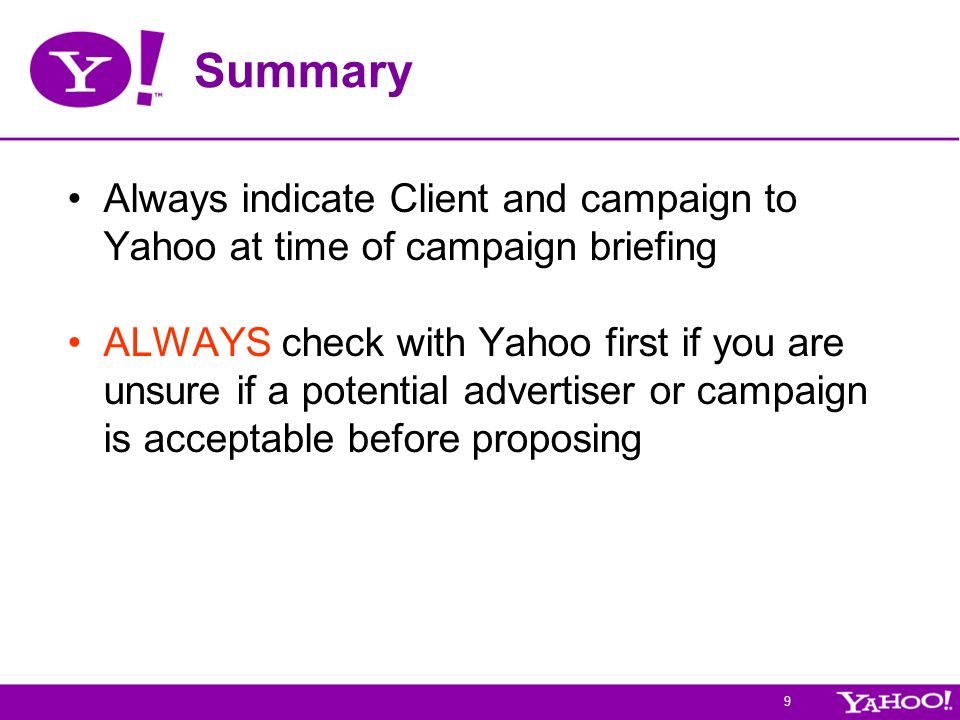 9 Summary Always indicate Client and campaign to Yahoo at time of campaign briefing ALWAYS check with Yahoo first if you are unsure if a potential advertiser or campaign is acceptable before proposing