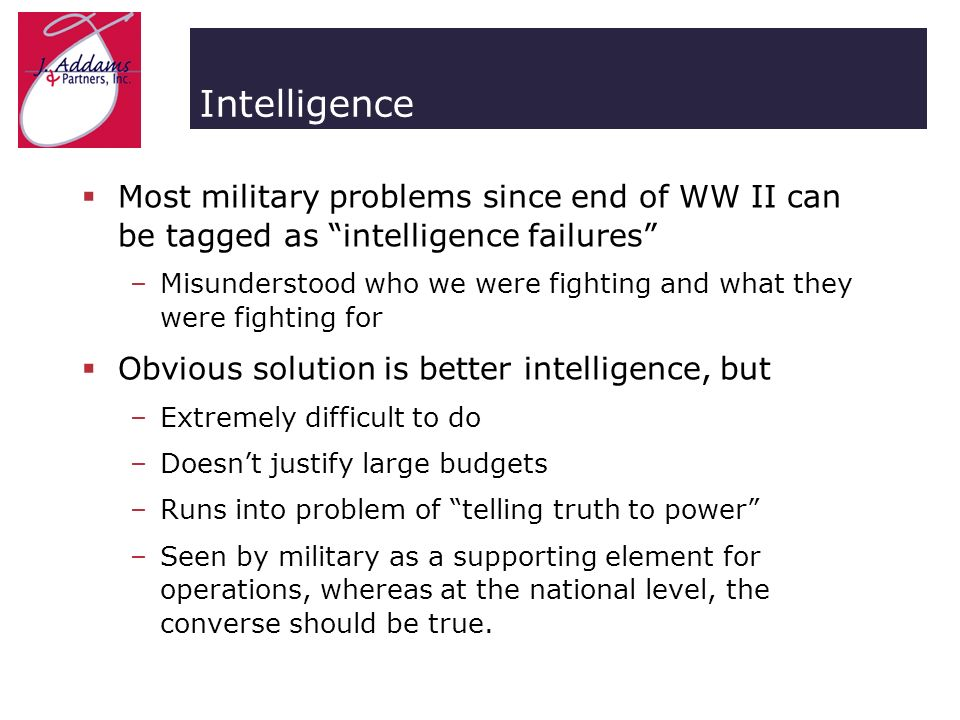 Intelligence Most military problems since end of WW II can be tagged as intelligence failures –Misunderstood who we were fighting and what they were fighting for Obvious solution is better intelligence, but –Extremely difficult to do –Doesnt justify large budgets –Runs into problem of telling truth to power –Seen by military as a supporting element for operations, whereas at the national level, the converse should be true.
