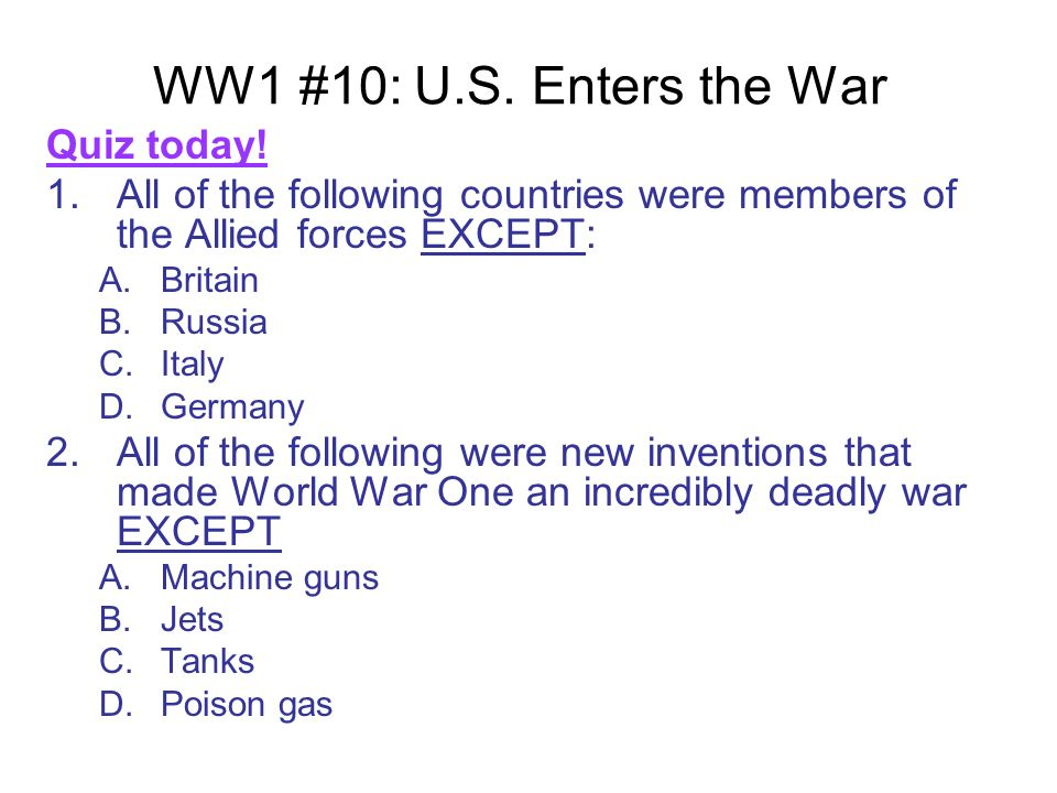 WW1 #10: U.S. Enters the War Quiz today! 1.All of the following countries were members of the Allied forces EXCEPT: A.Britain B.Russia C.Italy D.Germa