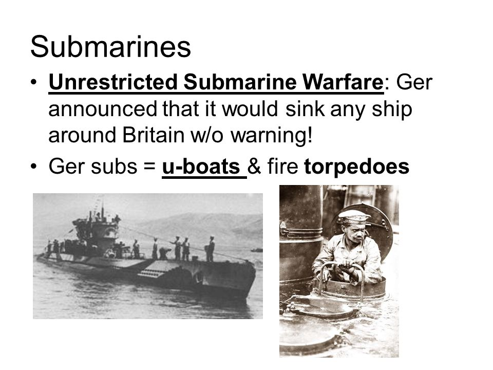 Submarines Unrestricted Submarine Warfare: Ger announced that it would sink any ship around Britain w/o warning! Ger subs = u-boats & fire torpedoes