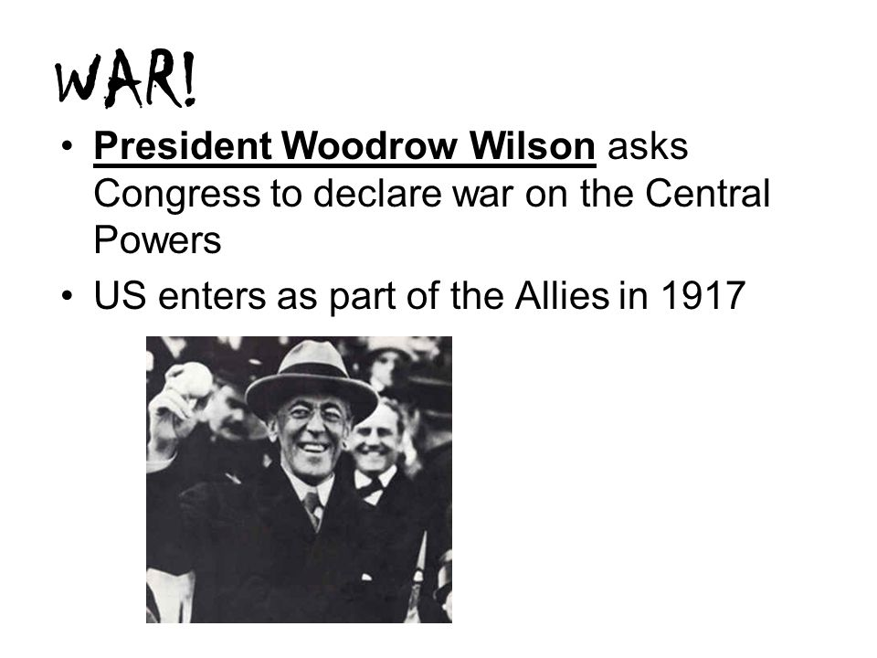WAR! President Woodrow Wilson asks Congress to declare war on the Central Powers US enters as part of the Allies in 1917