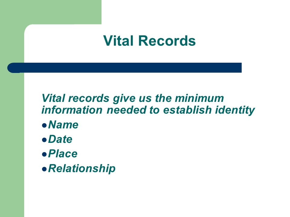 Vital Records Vital records give us the minimum information needed to establish identity Name Date Place Relationship