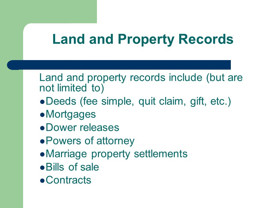 Land and Property Records Land and property records include (but are not limited to) Deeds (fee simple, quit claim, gift, etc.) Mortgages Dower releases Powers of attorney Marriage property settlements Bills of sale Contracts