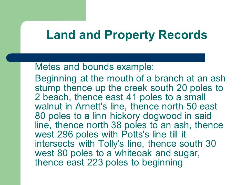 Land and Property Records Metes and bounds example: Beginning at the mouth of a branch at an ash stump thence up the creek south 20 poles to 2 beach, thence east 41 poles to a small walnut in Arnett s line, thence north 50 east 80 poles to a linn hickory dogwood in said line, thence north 38 poles to an ash, thence west 296 poles with Potts s line till it intersects with Tolly s line, thence south 30 west 80 poles to a whiteoak and sugar, thence east 223 poles to beginning