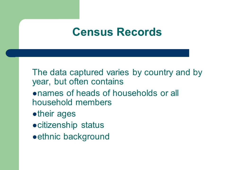 Census Records The data captured varies by country and by year, but often contains names of heads of households or all household members their ages citizenship status ethnic background
