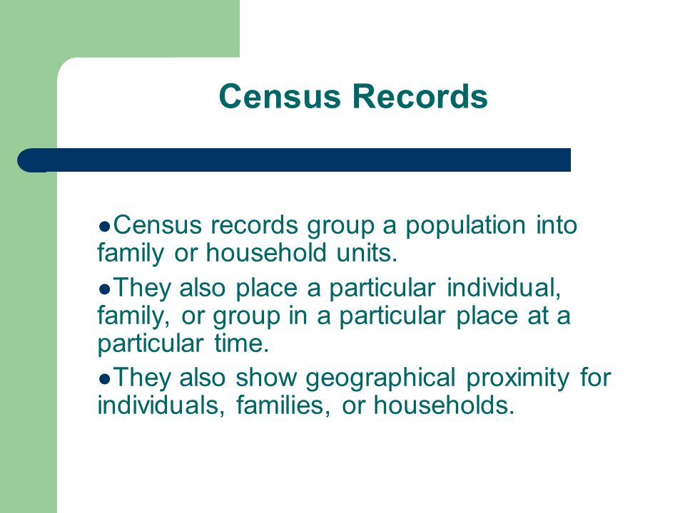 Census Records Census records group a population into family or household units.