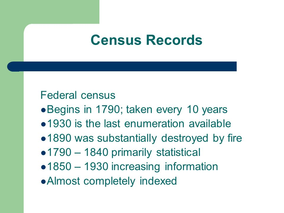 Census Records Federal census Begins in 1790; taken every 10 years 1930 is the last enumeration available 1890 was substantially destroyed by fire 1790 – 1840 primarily statistical 1850 – 1930 increasing information Almost completely indexed