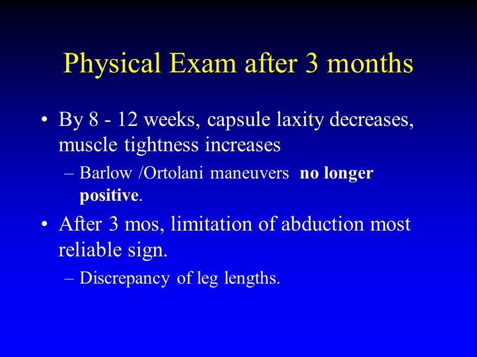 Physical Exam after 3 months By 8 - 12 weeks, capsule laxity decreases, muscle tightness increases –Barlow /Ortolani maneuvers no longer positive. Aft