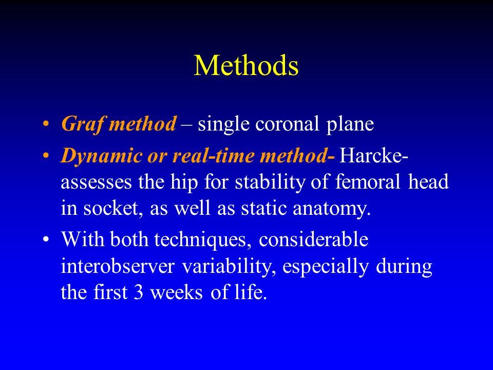 Methods Graf method – single coronal plane Dynamic or real-time method- Harcke- assesses the hip for stability of femoral head in socket, as well as s
