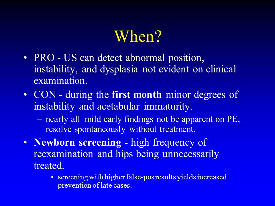 When? PRO - US can detect abnormal position, instability, and dysplasia not evident on clinical examination. CON - during the first month minor degree