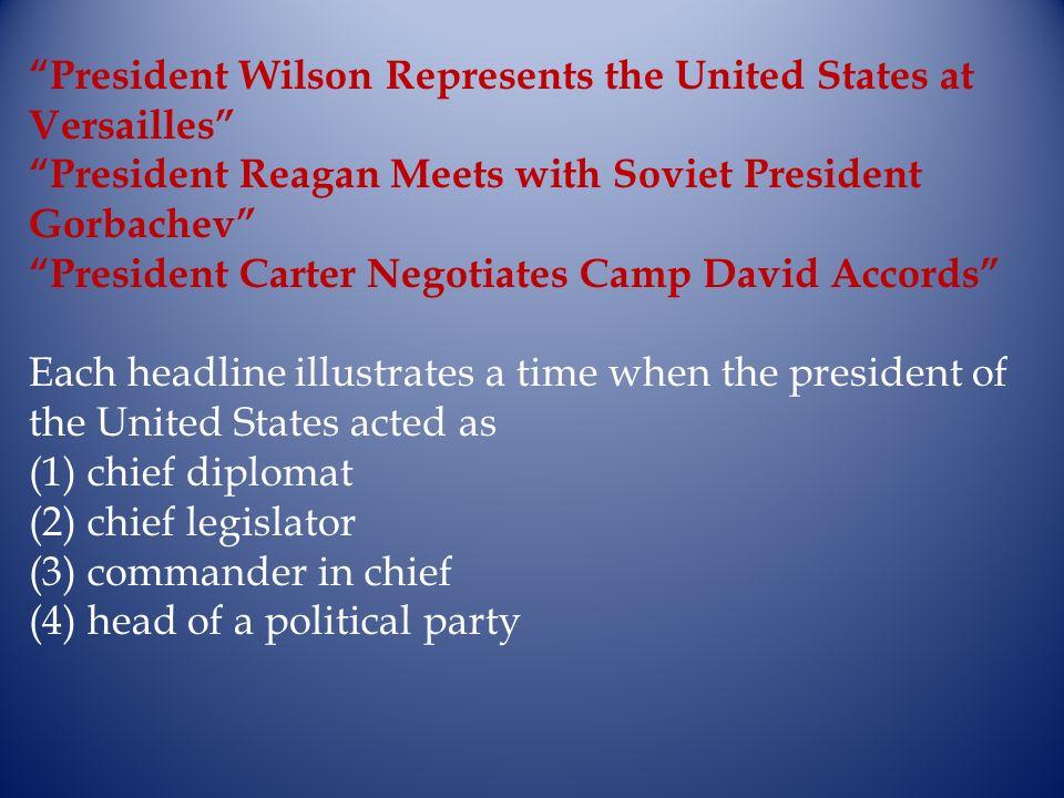 President Wilson Represents the United States at Versailles President Reagan Meets with Soviet President Gorbachev President Carter Negotiates Camp Da