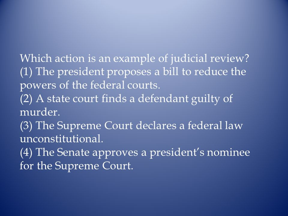 Which action is an example of judicial review? (1) The president proposes a bill to reduce the powers of the federal courts. (2) A state court finds a