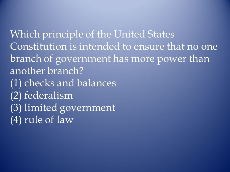 Which principle of the United States Constitution is intended to ensure that no one branch of government has more power than another branch? (1) check