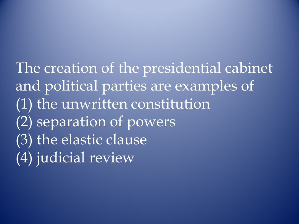 The creation of the presidential cabinet and political parties are examples of (1) the unwritten constitution (2) separation of powers (3) the elastic