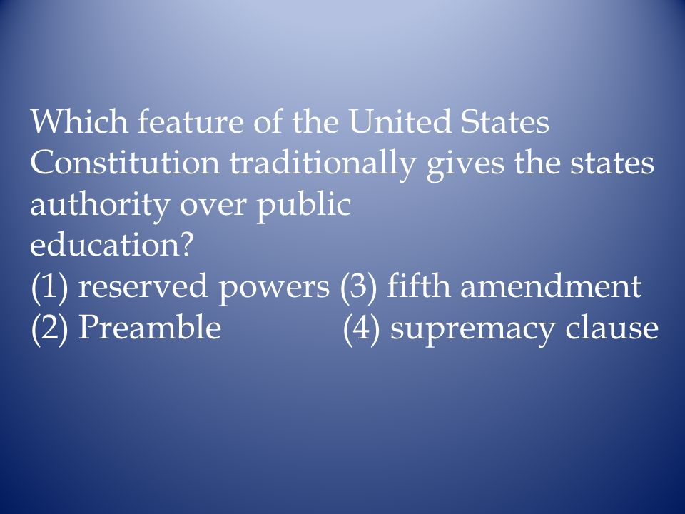 Which feature of the United States Constitution traditionally gives the states authority over public education? (1) reserved powers (3) fifth amendmen