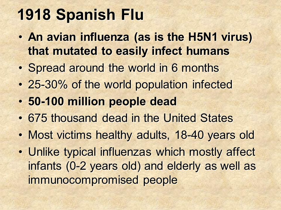 An avian influenza (as is the H5N1 virus) that mutated to easily infect humansAn avian influenza (as is the H5N1 virus) that mutated to easily infect humans Spread around the world in 6 monthsSpread around the world in 6 months 25-30% of the world population infected25-30% of the world population infected million people dead million people dead 675 thousand dead in the United States675 thousand dead in the United States Most victims healthy adults, years oldMost victims healthy adults, years old Unlike typical influenzas which mostly affect infants (0-2 years old) and elderly as well as immunocompromised peopleUnlike typical influenzas which mostly affect infants (0-2 years old) and elderly as well as immunocompromised people
