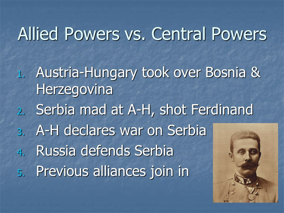 Allied Powers vs. Central Powers 1. Austria-Hungary took over Bosnia & Herzegovina 2. Serbia mad at A-H, shot Ferdinand 3. A-H declares war on Serbia