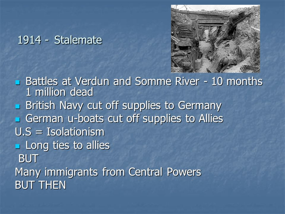 Stalemate Battles at Verdun and Somme River - 10 months 1 million dead Battles at Verdun and Somme River - 10 months 1 million dead British Navy cut off supplies to Germany British Navy cut off supplies to Germany German u-boats cut off supplies to Allies German u-boats cut off supplies to Allies U.S = Isolationism Long ties to allies Long ties to allies BUT BUT Many immigrants from Central Powers BUT THEN
