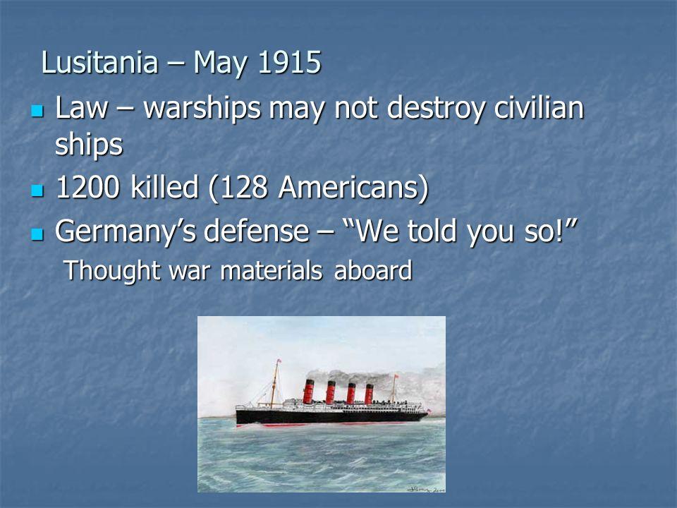Lusitania – May 1915 Law – warships may not destroy civilian ships Law – warships may not destroy civilian ships 1200 killed (128 Americans) 1200 kill