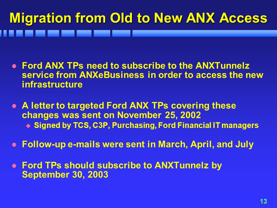 13 Migration from Old to New ANX Access l Ford ANX TPs need to subscribe to the ANXTunnelz service from ANXeBusiness in order to access the new infrastructure l A letter to targeted Ford ANX TPs covering these changes was sent on November 25, 2002 u Signed by TCS, C3P, Purchasing, Ford Financial IT managers l Follow-up  s were sent in March, April, and July l Ford TPs should subscribe to ANXTunnelz by September 30, 2003