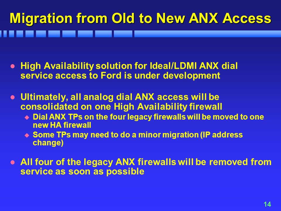14 Migration from Old to New ANX Access l High Availability solution for Ideal/LDMI ANX dial service access to Ford is under development l Ultimately, all analog dial ANX access will be consolidated on one High Availability firewall u Dial ANX TPs on the four legacy firewalls will be moved to one new HA firewall u Some TPs may need to do a minor migration (IP address change) l All four of the legacy ANX firewalls will be removed from service as soon as possible