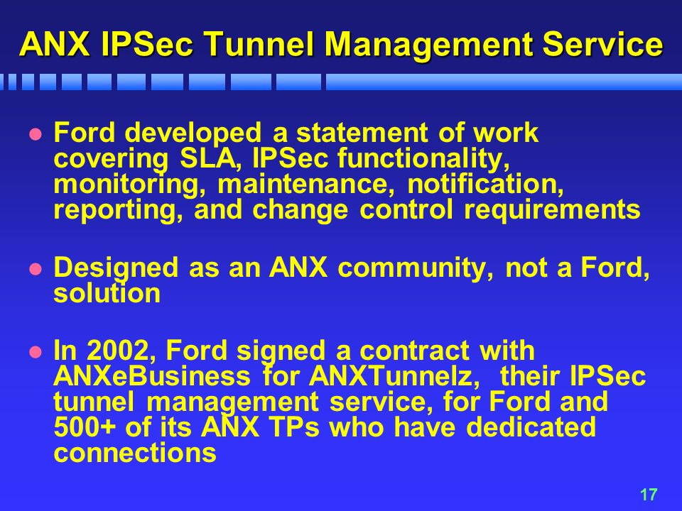 17 ANX IPSec Tunnel Management Service l Ford developed a statement of work covering SLA, IPSec functionality, monitoring, maintenance, notification, reporting, and change control requirements l Designed as an ANX community, not a Ford, solution l In 2002, Ford signed a contract with ANXeBusiness for ANXTunnelz, their IPSec tunnel management service, for Ford and 500+ of its ANX TPs who have dedicated connections