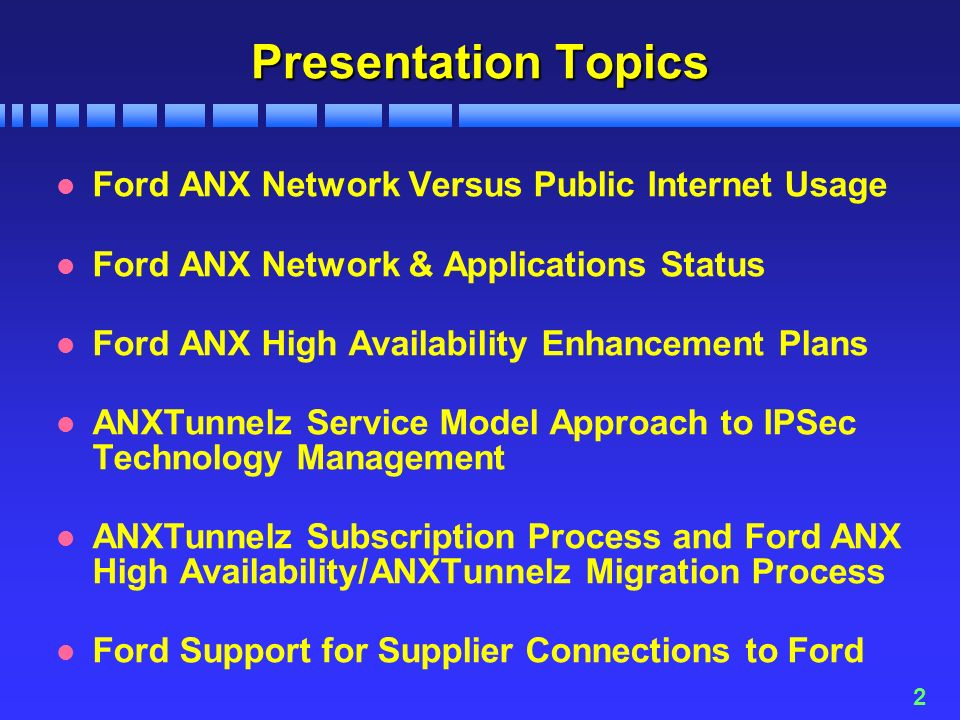 2 Presentation Topics l Ford ANX Network Versus Public Internet Usage l Ford ANX Network & Applications Status l Ford ANX High Availability Enhancement Plans l ANXTunnelz Service Model Approach to IPSec Technology Management l ANXTunnelz Subscription Process and Ford ANX High Availability/ANXTunnelz Migration Process l Ford Support for Supplier Connections to Ford