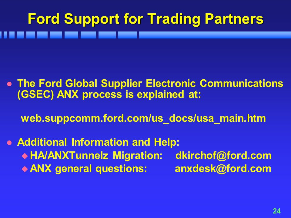 24 Ford Support for Trading Partners l The Ford Global Supplier Electronic Communications (GSEC) ANX process is explained at: web.suppcomm.ford.com/us_docs/usa_main.htm l Additional Information and Help: u HA/ANXTunnelz Migration: u ANX general questions: