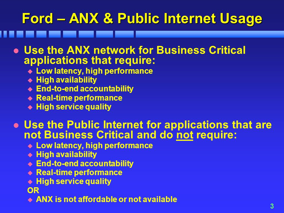 3 Ford – ANX & Public Internet Usage l Use the ANX network for Business Critical applications that require: u Low latency, high performance u High availability u End-to-end accountability u Real-time performance u High service quality l Use the Public Internet for applications that are not Business Critical and do not require: u Low latency, high performance u High availability u End-to-end accountability u Real-time performance u High service quality OR u ANX is not affordable or not available