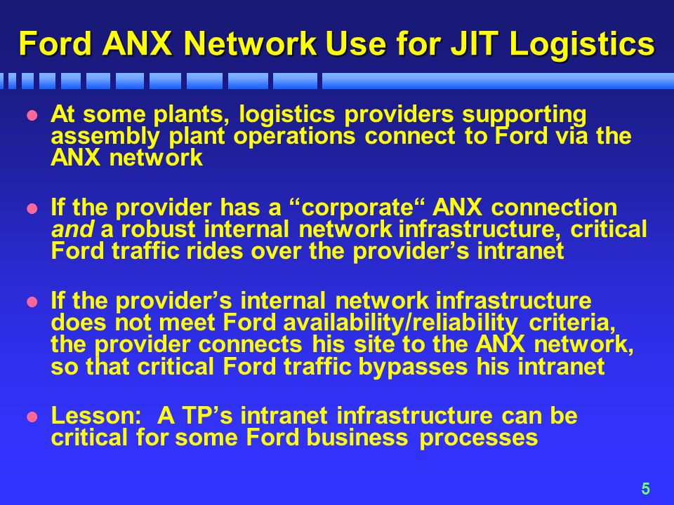 5 Ford ANX Network Use for JIT Logistics l At some plants, logistics providers supporting assembly plant operations connect to Ford via the ANX network l If the provider has a corporate ANX connection and a robust internal network infrastructure, critical Ford traffic rides over the providers intranet l If the providers internal network infrastructure does not meet Ford availability/reliability criteria, the provider connects his site to the ANX network, so that critical Ford traffic bypasses his intranet l Lesson: A TPs intranet infrastructure can be critical for some Ford business processes