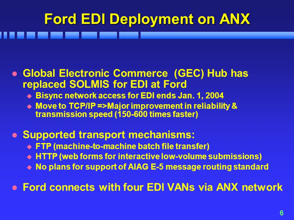 6 Ford EDI Deployment on ANX l Global Electronic Commerce (GEC) Hub has replaced SOLMIS for EDI at Ford u Bisync network access for EDI ends Jan.