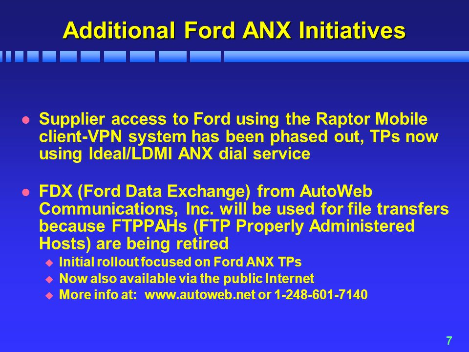 7 Additional Ford ANX Initiatives l Supplier access to Ford using the Raptor Mobile client-VPN system has been phased out, TPs now using Ideal/LDMI ANX dial service l FDX (Ford Data Exchange) from AutoWeb Communications, Inc.