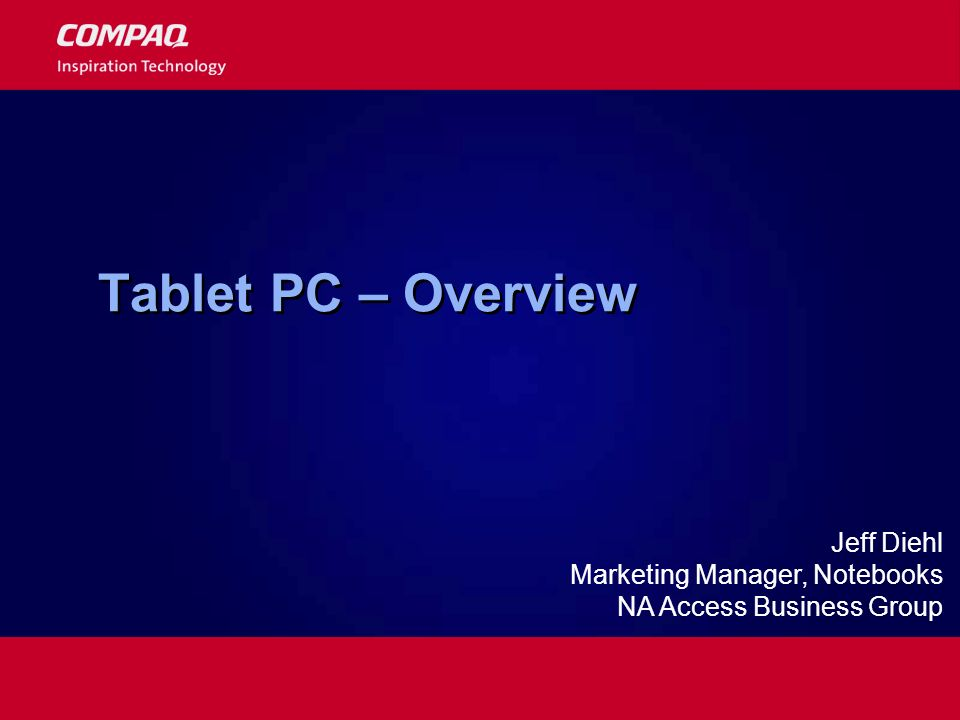Tablet PC – Overview Jeff Diehl Marketing Manager, Notebooks NA Access Business Group