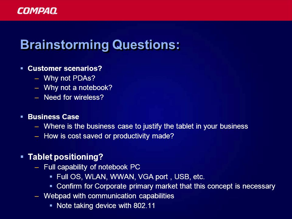 Brainstorming Questions: Customer scenarios? –Why not PDAs? –Why not a notebook? –Need for wireless? Business Case –Where is the business case to just