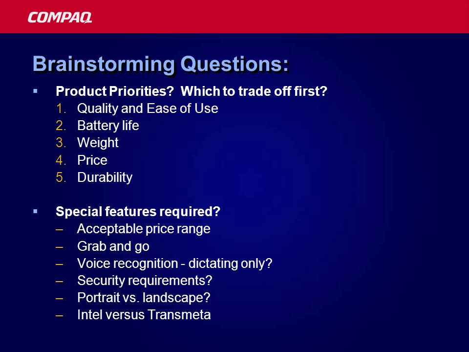 Brainstorming Questions: Product Priorities? Which to trade off first? 1.Quality and Ease of Use 2.Battery life 3.Weight 4.Price 5.Durability Special