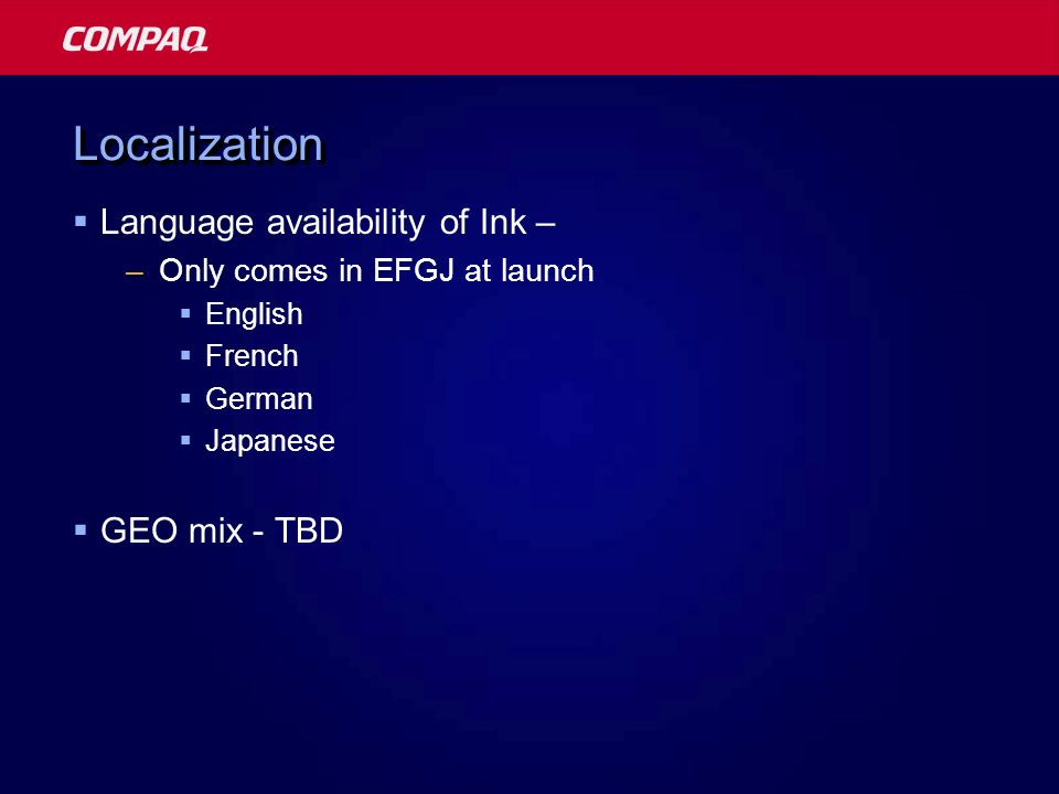 LocalizationLocalization Language availability of Ink – –Only comes in EFGJ at launch English French German Japanese GEO mix - TBD