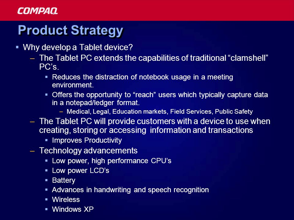 Product Strategy Why develop a Tablet device? –The Tablet PC extends the capabilities of traditional clamshell PCs. Reduces the distraction of noteboo