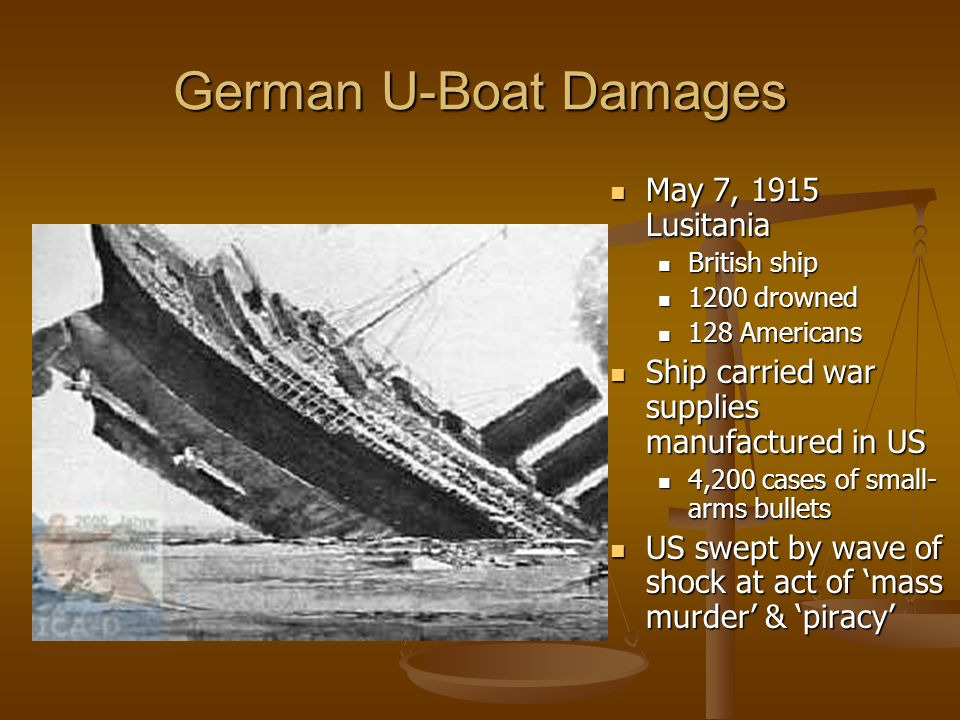 German U-Boat Damages May 7, 1915 Lusitania British ship 1200 drowned 128 Americans Ship carried war supplies manufactured in US 4,200 cases of small- arms bullets US swept by wave of shock at act of mass murder & piracy
