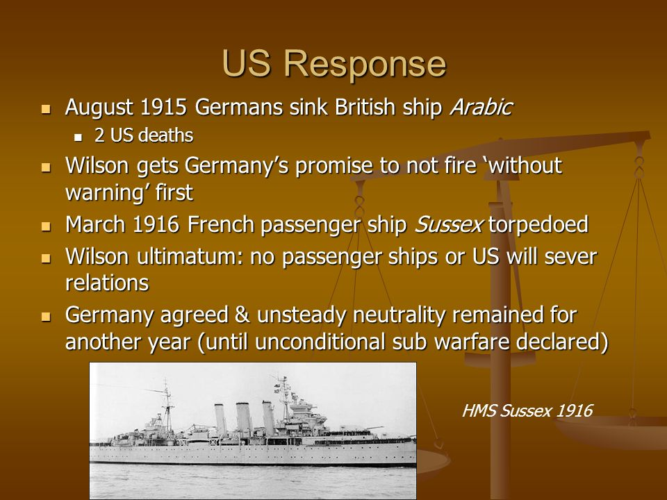 US Response August 1915 Germans sink British ship Arabic August 1915 Germans sink British ship Arabic 2 US deaths 2 US deaths Wilson gets Germanys promise to not fire without warning first Wilson gets Germanys promise to not fire without warning first March 1916 French passenger ship Sussex torpedoed March 1916 French passenger ship Sussex torpedoed Wilson ultimatum: no passenger ships or US will sever relations Wilson ultimatum: no passenger ships or US will sever relations Germany agreed & unsteady neutrality remained for another year (until unconditional sub warfare declared) Germany agreed & unsteady neutrality remained for another year (until unconditional sub warfare declared) HMS Sussex 1916