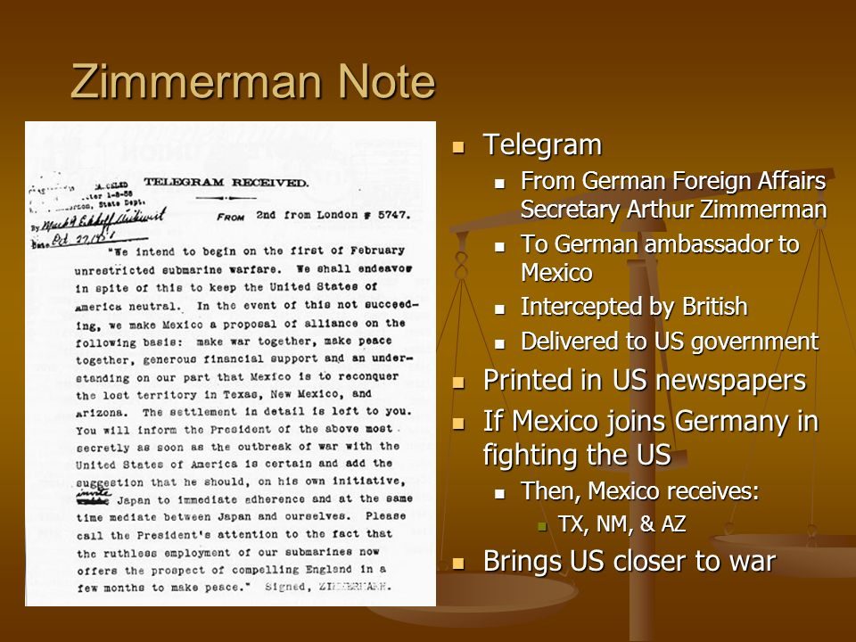 Zimmerman Note Telegram From German Foreign Affairs Secretary Arthur Zimmerman To German ambassador to Mexico Intercepted by British Delivered to US government Printed in US newspapers If Mexico joins Germany in fighting the US Then, Mexico receives: TX, NM, & AZ Brings US closer to war