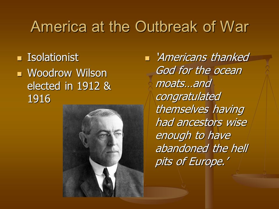 America at the Outbreak of War Isolationist Isolationist Woodrow Wilson elected in 1912 & 1916 Woodrow Wilson elected in 1912 & 1916 Americans thanked