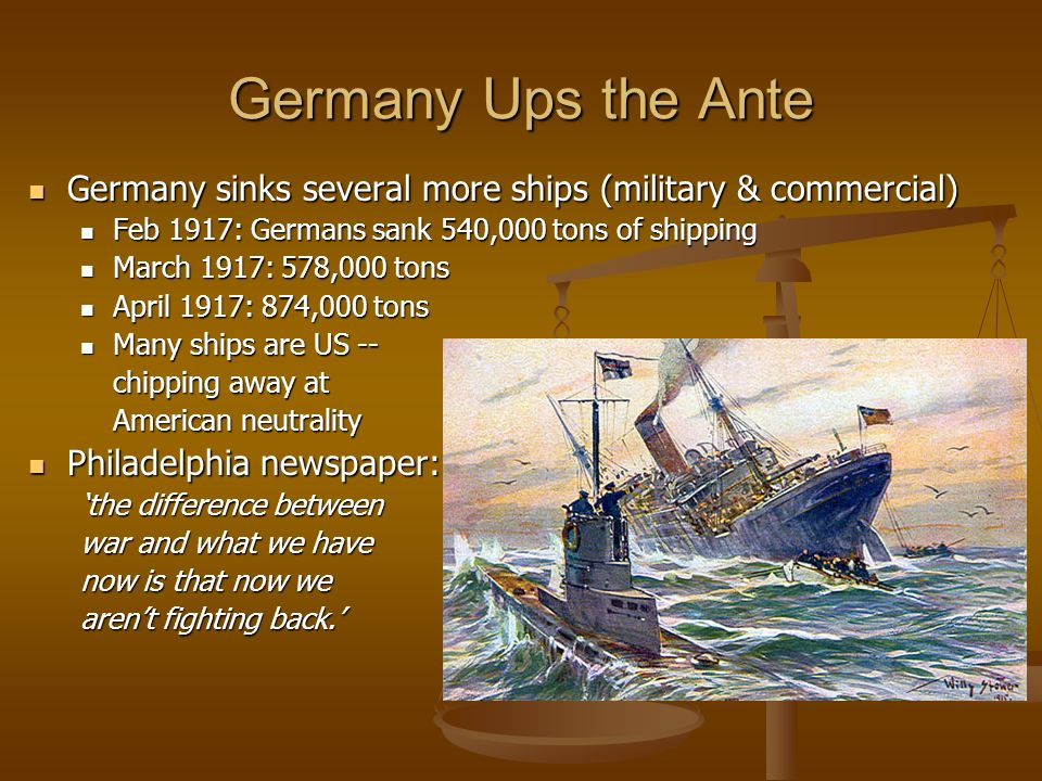 Germany Ups the Ante Germany sinks several more ships (military & commercial) Germany sinks several more ships (military & commercial) Feb 1917: Germa