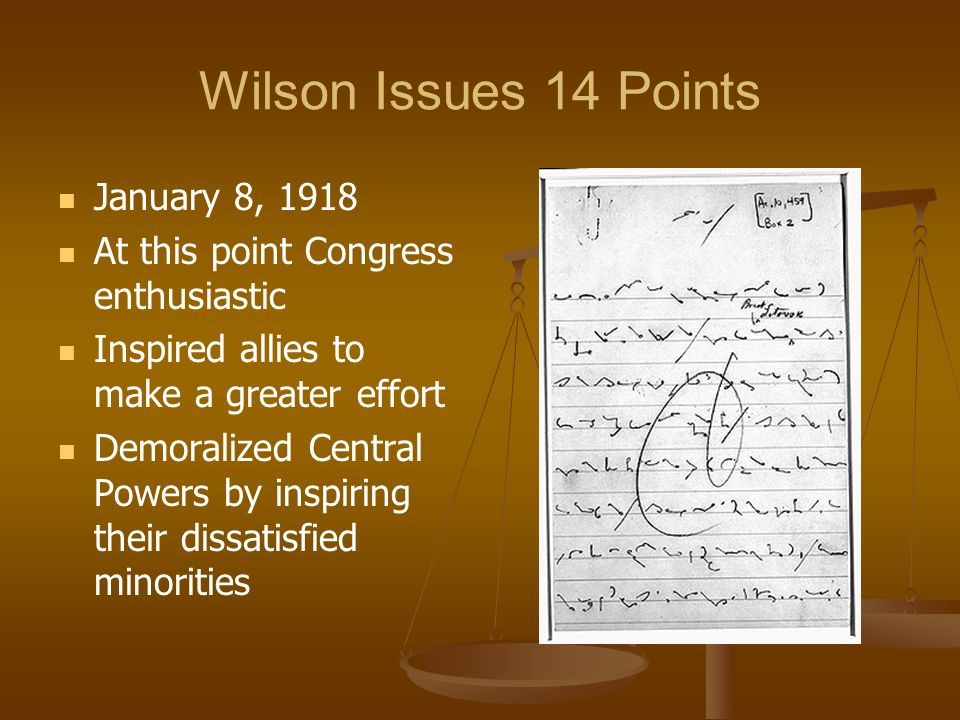 Wilson Issues 14 Points January 8, 1918 At this point Congress enthusiastic Inspired allies to make a greater effort Demoralized Central Powers by inspiring their dissatisfied minorities
