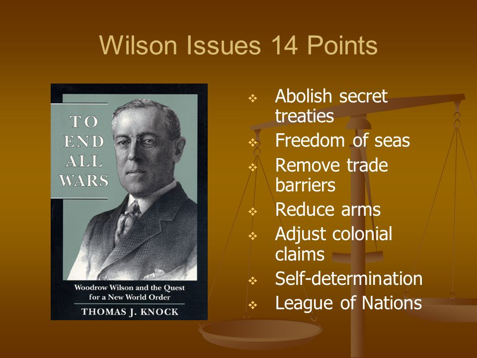 Wilson Issues 14 Points Abolish secret treaties Freedom of seas Remove trade barriers Reduce arms Adjust colonial claims Self-determination League of Nations