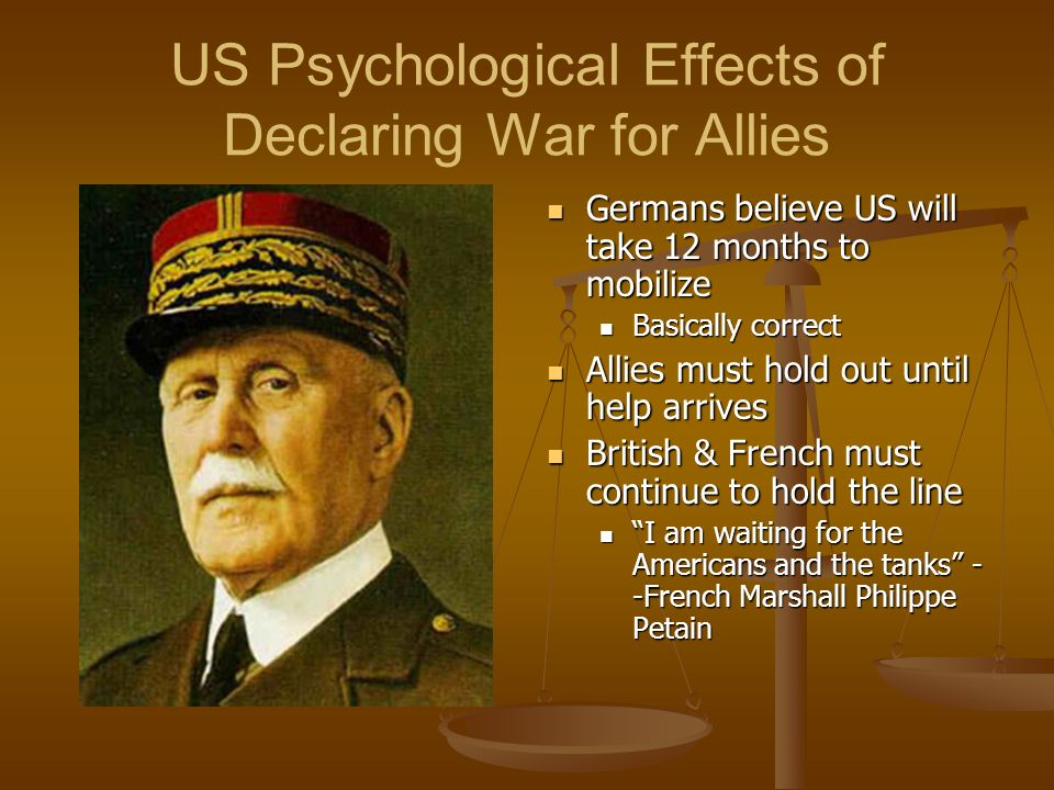 US Psychological Effects of Declaring War for Allies Germans believe US will take 12 months to mobilize Basically correct Allies must hold out until help arrives British & French must continue to hold the line I am waiting for the Americans and the tanks - -French Marshall Philippe Petain